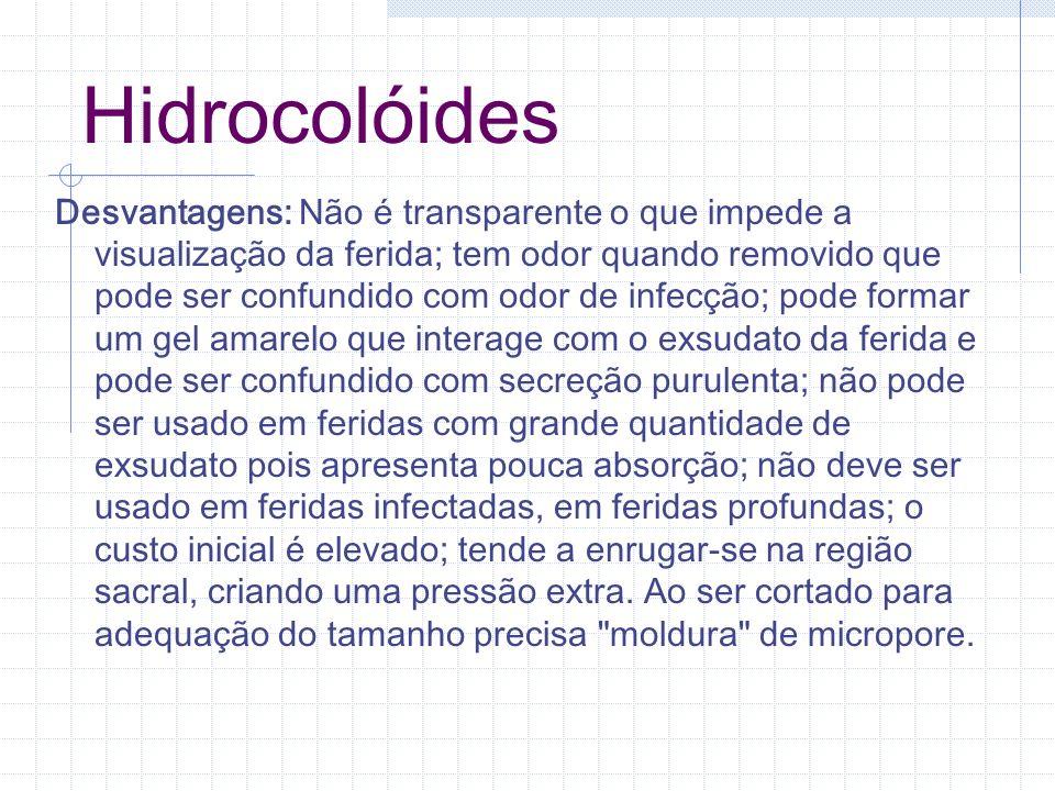 Hidrocolóides Desvantagens: Não é transparente o que impede a visualização da ferida; tem odor quando removido que pode ser confundido com odor de inf