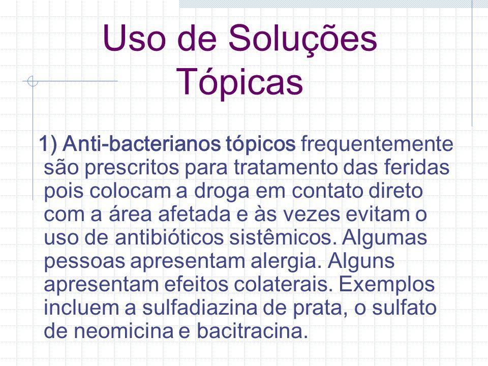 Uso de Soluções Tópicas 1) Anti-bacterianos tópicos frequentemente são prescritos para tratamento das feridas pois colocam a droga em contato direto c
