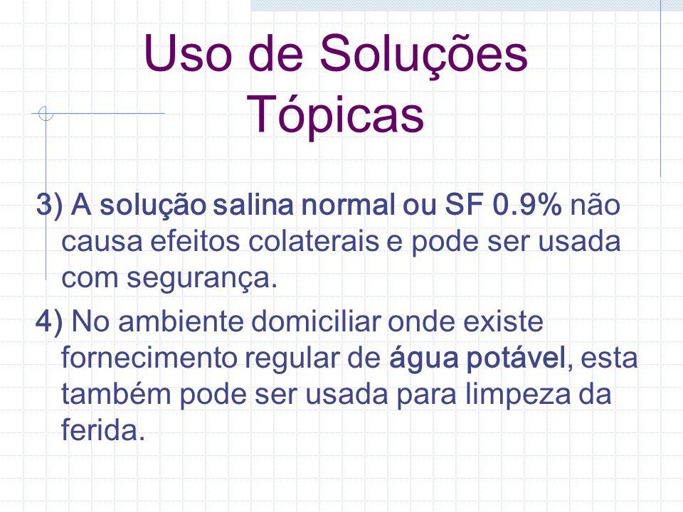 Uso de Soluções Tópicas 3) A solução salina normal ou SF 0.9% não causa efeitos colaterais e pode ser usada com segurança. 4) No ambiente domiciliar o