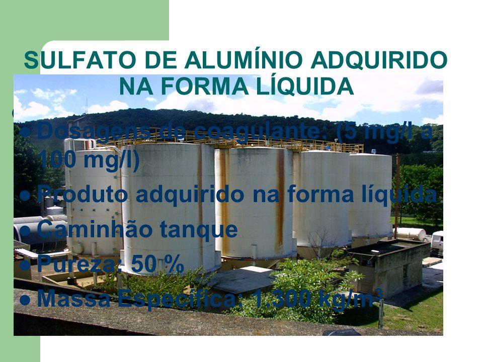 SULFATO DE ALUMÍNIO ADQUIRIDO NA FORMA LÍQUIDA Dosagens de coagulante: (5 mg/l a 100 mg/l) Produto adquirido na forma líquida Caminhão tanque Pureza: