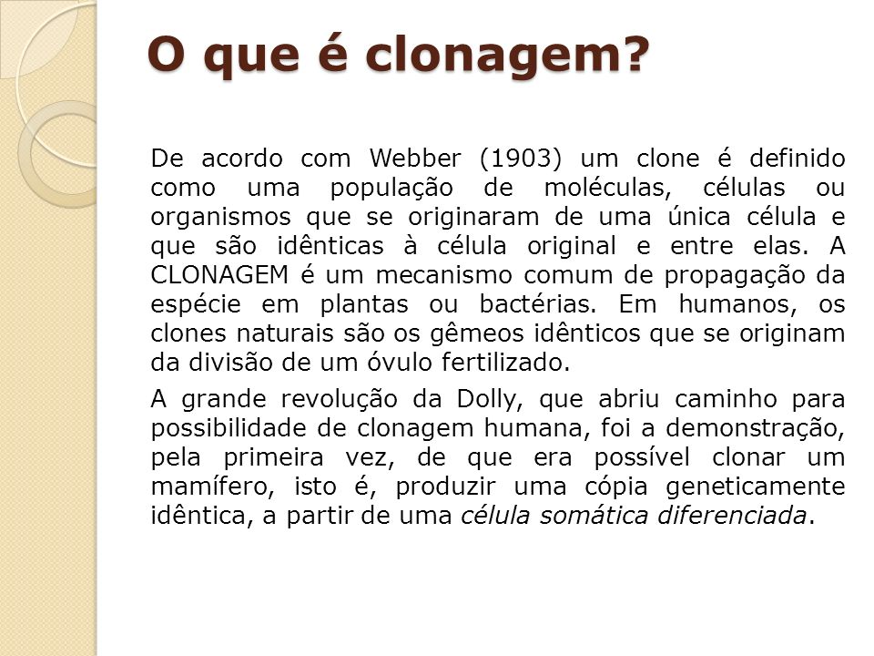 O que é clonagem? De acordo com Webber (1903) um clone é definido como uma população de moléculas, células ou organismos que se originaram de uma únic