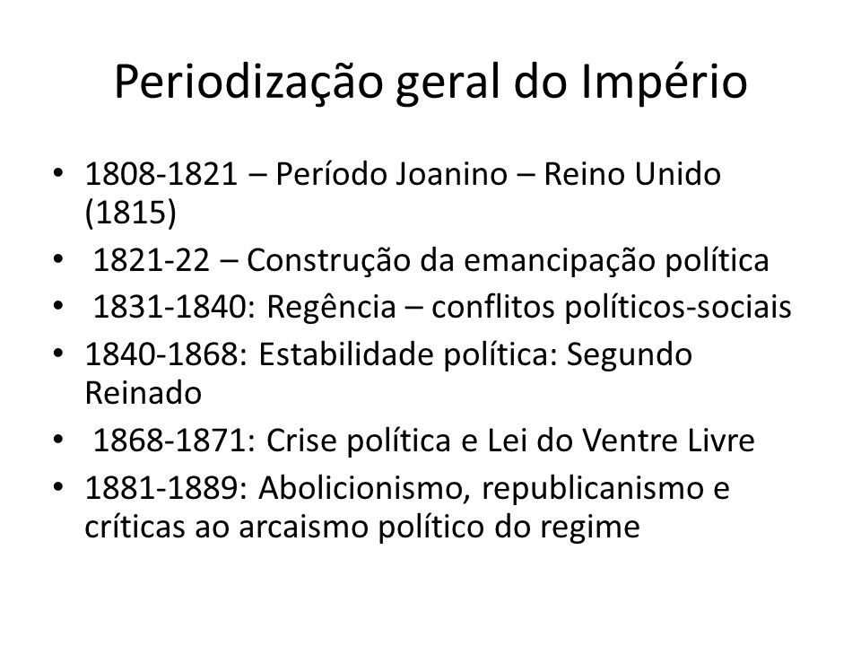 Periodização geral do Império 1808-1821 – Período Joanino – Reino Unido (1815) 1821-22 – Construção da emancipação política 1831-1840: Regência – conf