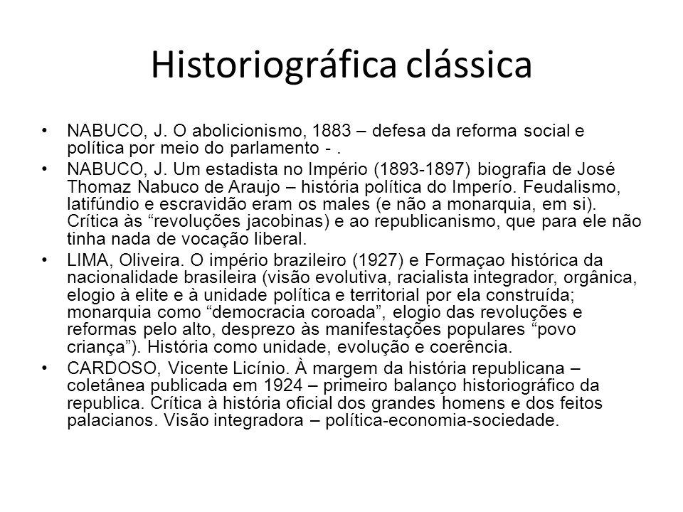 Historiográfica clássica NABUCO, J. O abolicionismo, 1883 – defesa da reforma social e política por meio do parlamento -. NABUCO, J. Um estadista no I