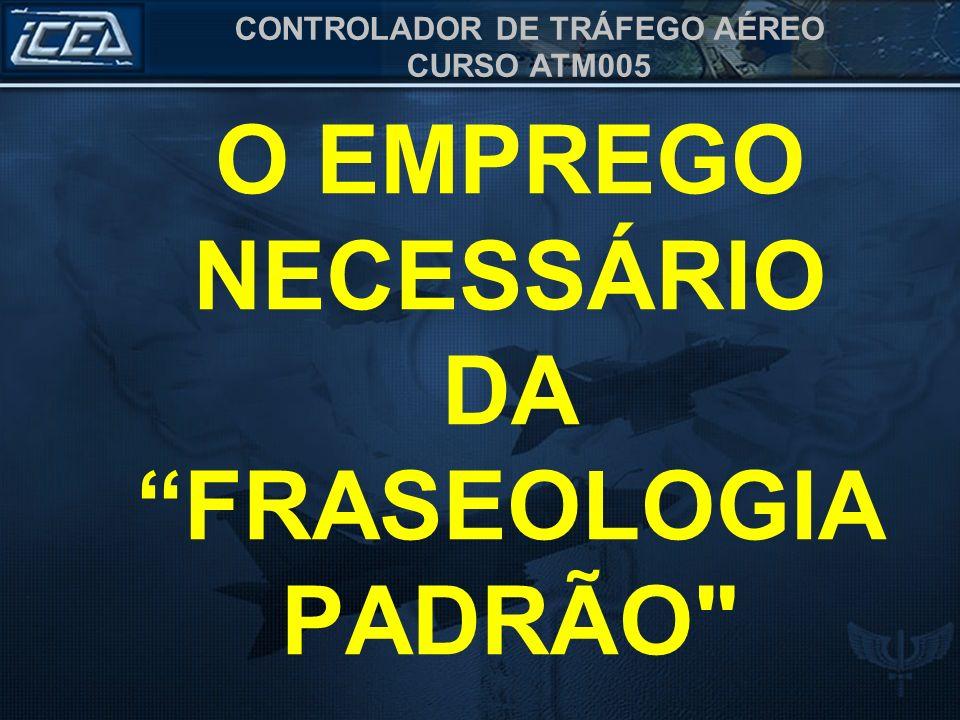 CONTROLADOR DE TRÁFEGO AÉREO CURSO ATM005 O EMPREGO NECESSÁRIO DA FRASEOLOGIA PADRÃO
