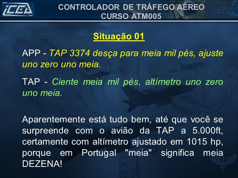 CONTROLADOR DE TRÁFEGO AÉREO CURSO ATM005 Situação 01 APP - TAP 3374 desça para meia mil pés, ajuste uno zero uno meia. TAP - Ciente meia mil pés, alt