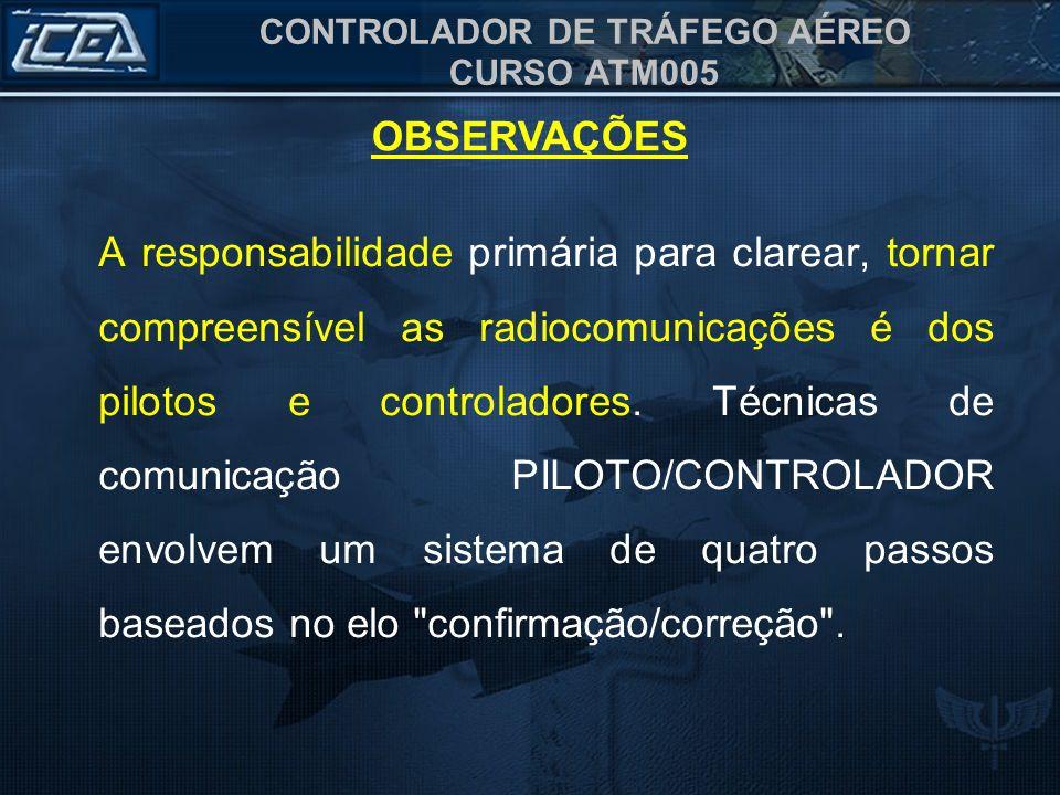 CONTROLADOR DE TRÁFEGO AÉREO CURSO ATM005 A responsabilidade primária para clarear, tornar compreensível as radiocomunicações é dos pilotos e controla