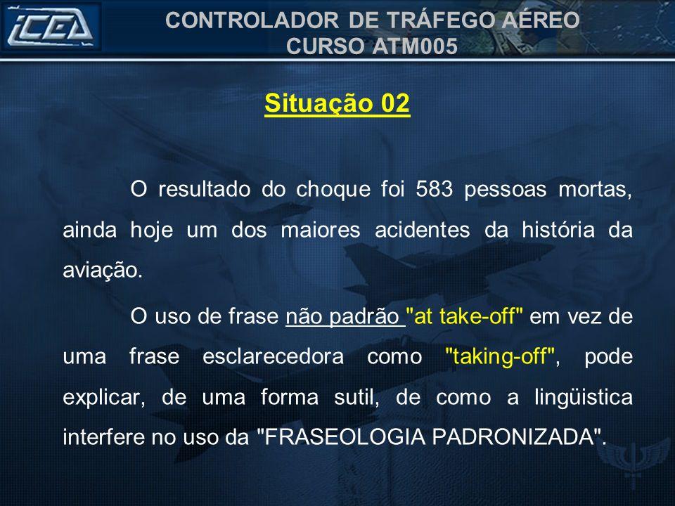 CONTROLADOR DE TRÁFEGO AÉREO CURSO ATM005 O resultado do choque foi 583 pessoas mortas, ainda hoje um dos maiores acidentes da história da aviação. O