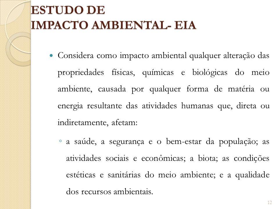 ESTUDO DE IMPACTO AMBIENTAL- EIA Considera como impacto ambiental qualquer alteração das propriedades físicas, químicas e biológicas do meio ambiente,