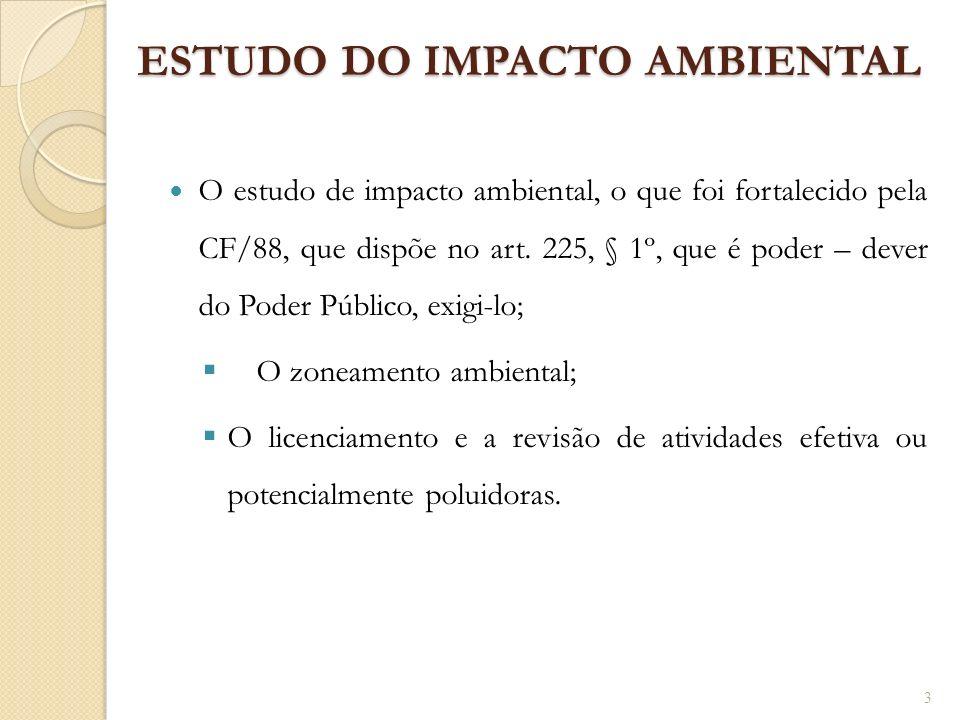 ESTUDO DO IMPACTO AMBIENTAL O estudo de impacto ambiental, o que foi fortalecido pela CF/88, que dispõe no art. 225, § 1º, que é poder – dever do Pode