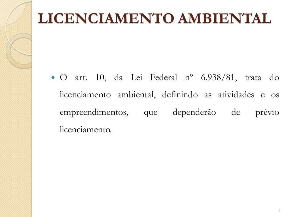 LICENCIAMENTO AMBIENTAL O art. 10, da Lei Federal nº 6.938/81, trata do licenciamento ambiental, definindo as atividades e os empreendimentos, que dep
