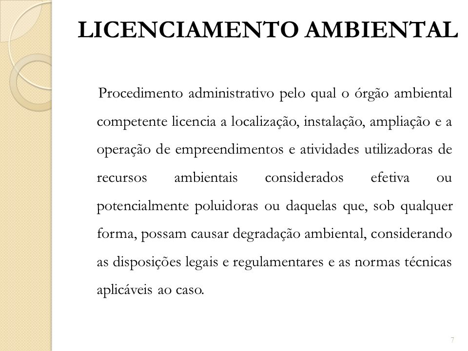 Procedimento administrativo pelo qual o órgão ambiental competente licencia a localização, instalação, ampliação e a operação de empreendimentos e ati
