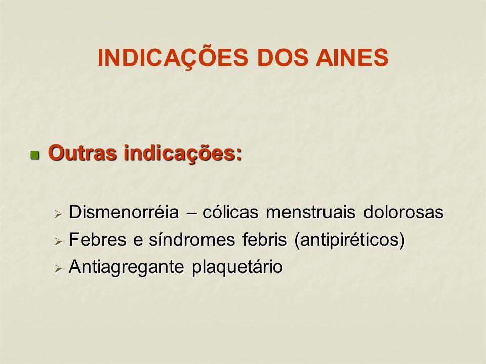 INDICAÇÕES DOS AINES Outras indicações: Outras indicações: Dismenorréia – cólicas menstruais dolorosas Dismenorréia – cólicas menstruais dolorosas Febres e síndromes febris (antipiréticos) Febres e síndromes febris (antipiréticos) Antiagregante plaquetário Antiagregante plaquetário