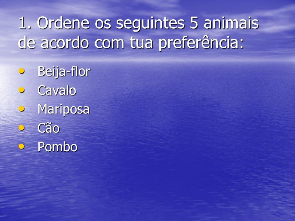 1. Ordene os seguintes 5 animais de acordo com tua preferência: Beija-flor Beija-flor Cavalo Cavalo Mariposa Mariposa Cão Cão Pombo Pombo