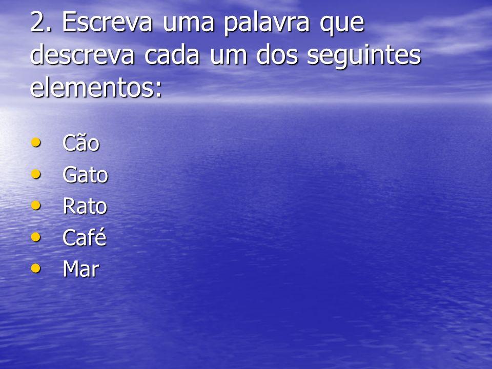 2. Escreva uma palavra que descreva cada um dos seguintes elementos: Cão Cão Gato Gato Rato Rato Café Café Mar Mar