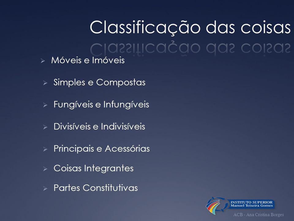 Móveis e Imóveis Simples e Compostas Fungíveis e Infungíveis Divisíveis e Indivisíveis Principais e Acessórias Coisas Integrantes Partes Constitutivas