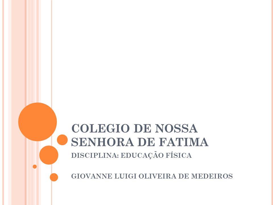 COLEGIO DE NOSSA SENHORA DE FATIMA DISCIPLINA: EDUCAÇÃO FÍSICA GIOVANNE LUIGI OLIVEIRA DE MEDEIROS