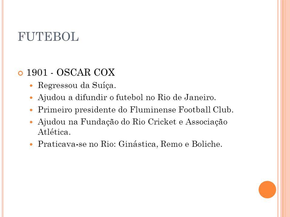 FUTEBOL 1901 - OSCAR COX Regressou da Suíça. Ajudou a difundir o futebol no Rio de Janeiro. Primeiro presidente do Fluminense Football Club. Ajudou na