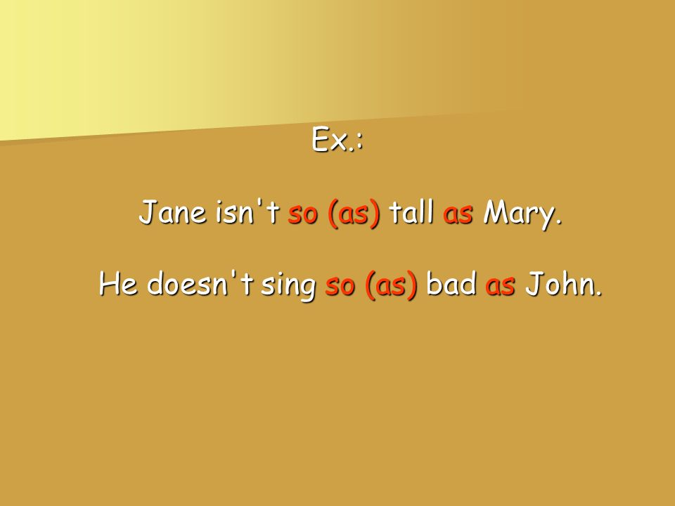 Ex.: Jane isn't so (as) tall as Mary. He doesn't sing so (as) bad as John.