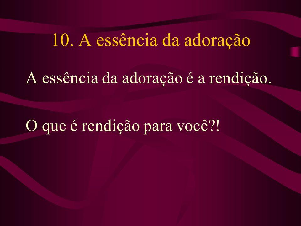 10. A essência da adoração A essência da adoração é a rendição. O que é rendição para você?!