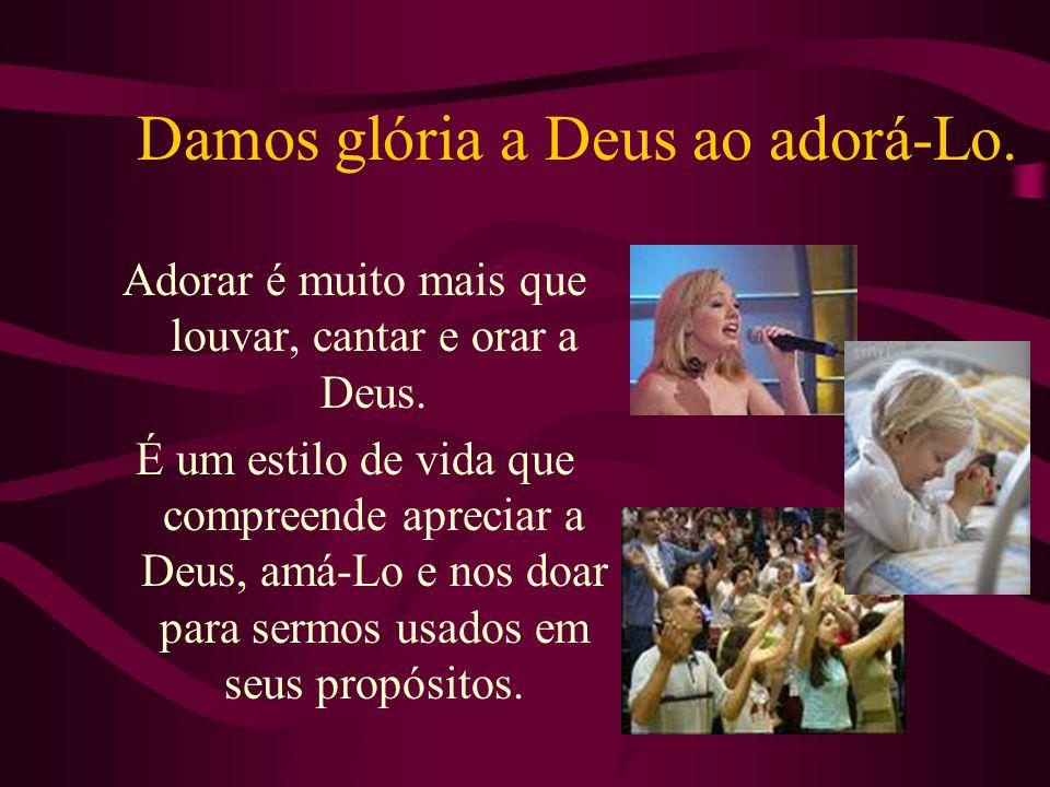 Damos glória a Deus ao adorá-Lo. Adorar é muito mais que louvar, cantar e orar a Deus. É um estilo de vida que compreende apreciar a Deus, amá-Lo e no