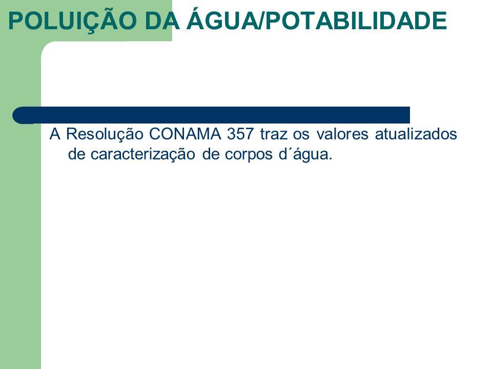 A Resolução CONAMA 357 traz os valores atualizados de caracterização de corpos d´água. POLUIÇÃO DA ÁGUA/POTABILIDADE
