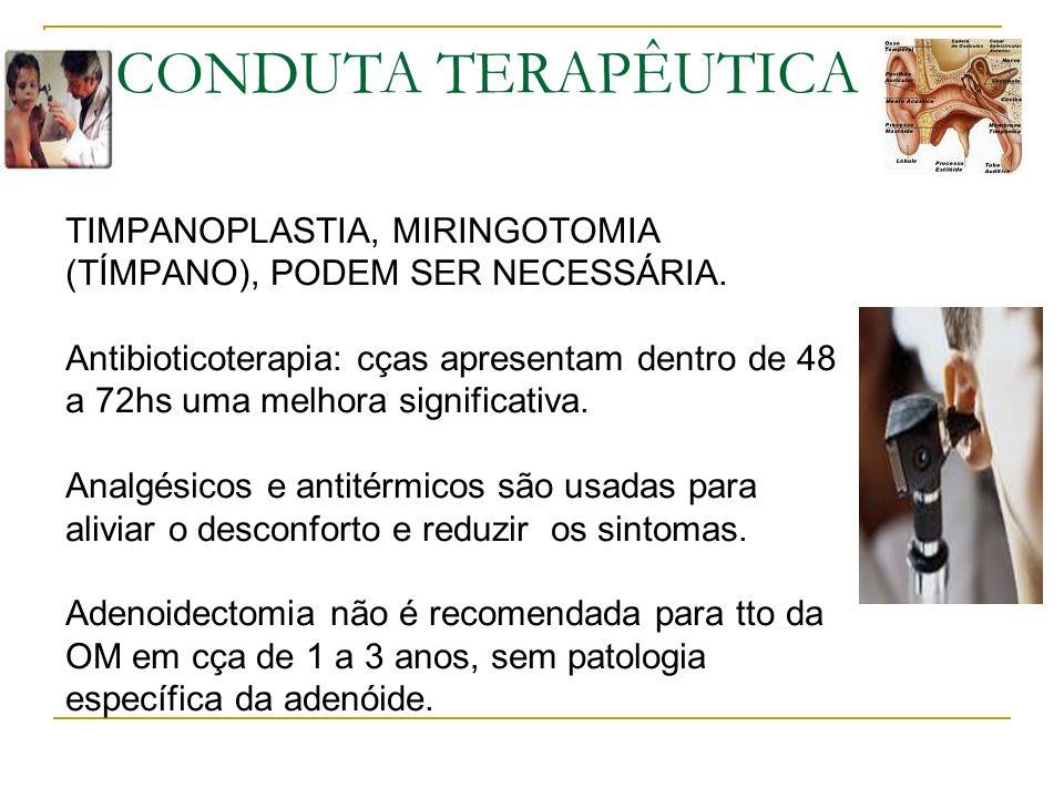 TIMPANOPLASTIA, MIRINGOTOMIA (TÍMPANO), PODEM SER NECESSÁRIA. Antibioticoterapia: cças apresentam dentro de 48 a 72hs uma melhora significativa. Analg
