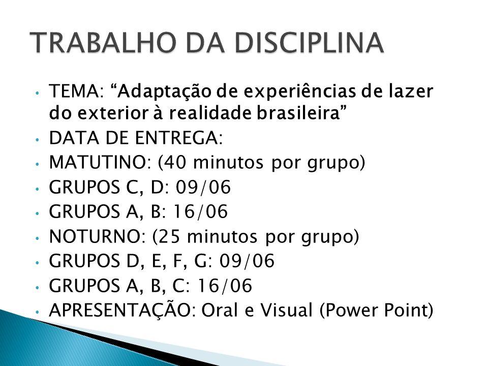 TEMA: Adaptação de experiências de lazer do exterior à realidade brasileira DATA DE ENTREGA: MATUTINO: (40 minutos por grupo) GRUPOS C, D: 09/06 GRUPO