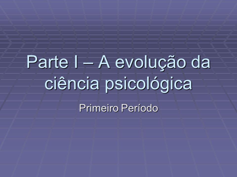 Parte I – A evolução da ciência psicológica Primeiro Período