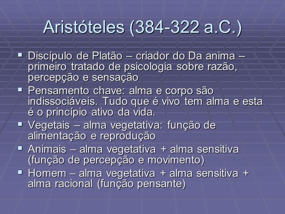 Aristóteles (384-322 a.C.) Discípulo de Platão – criador do Da anima – primeiro tratado de psicologia sobre razão, percepção e sensação Discípulo de P