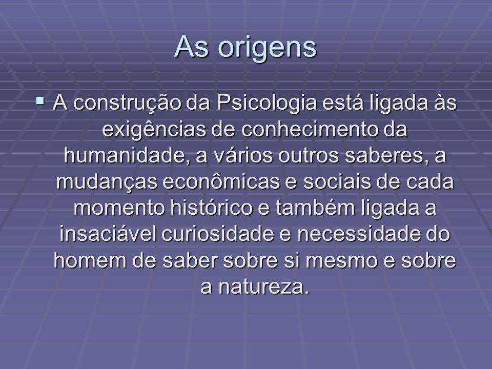 As origens A construção da Psicologia está ligada às exigências de conhecimento da humanidade, a vários outros saberes, a mudanças econômicas e sociai
