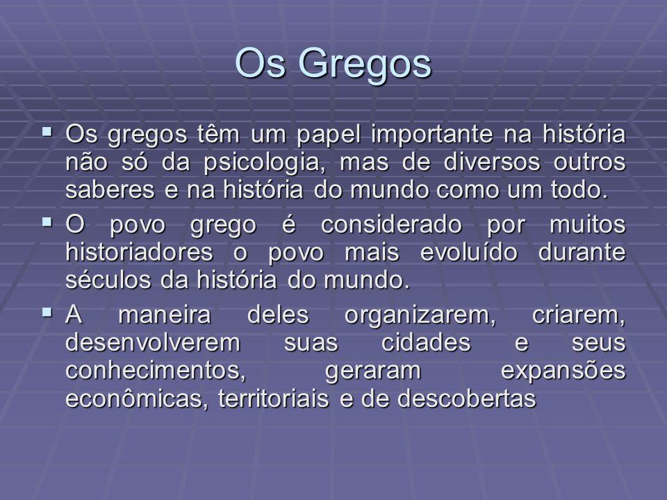 Os Gregos Os gregos têm um papel importante na história não só da psicologia, mas de diversos outros saberes e na história do mundo como um todo. Os g