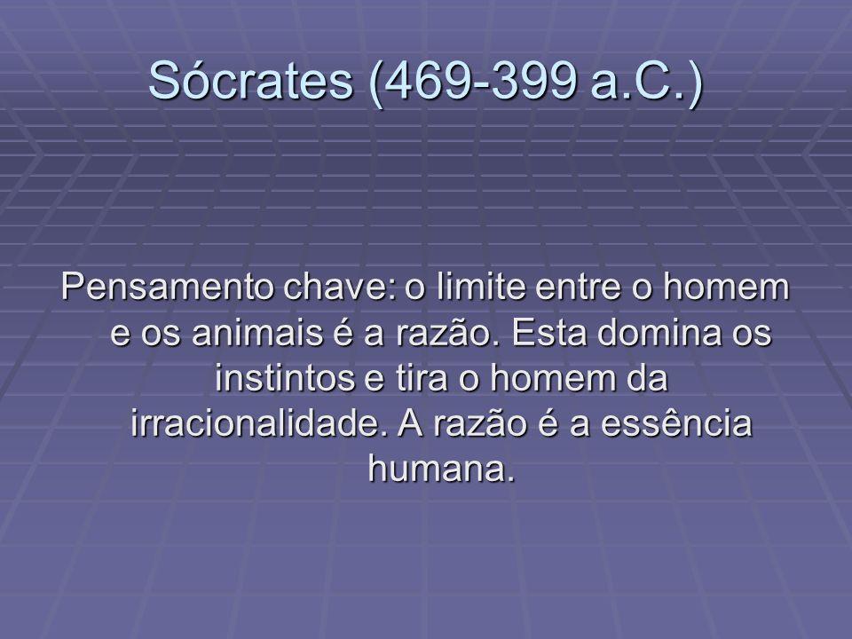 Sócrates (469-399 a.C.) Pensamento chave: o limite entre o homem e os animais é a razão. Esta domina os instintos e tira o homem da irracionalidade. A