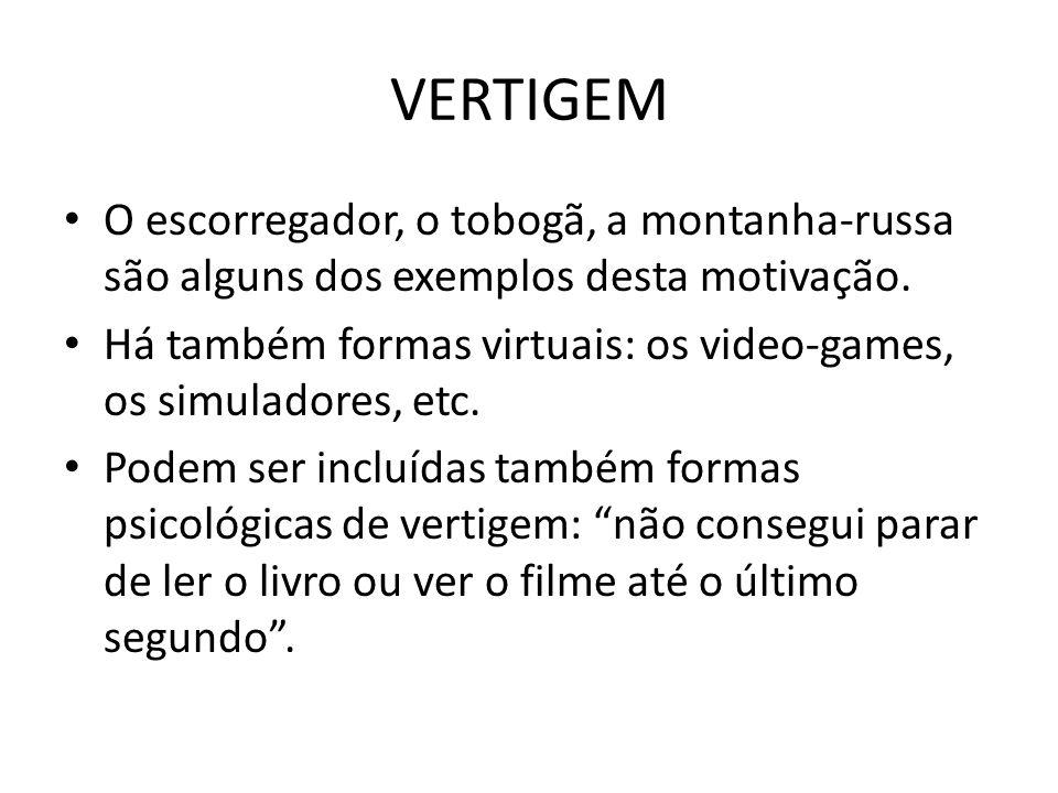 VERTIGEM O escorregador, o tobogã, a montanha-russa são alguns dos exemplos desta motivação. Há também formas virtuais: os video-games, os simuladores
