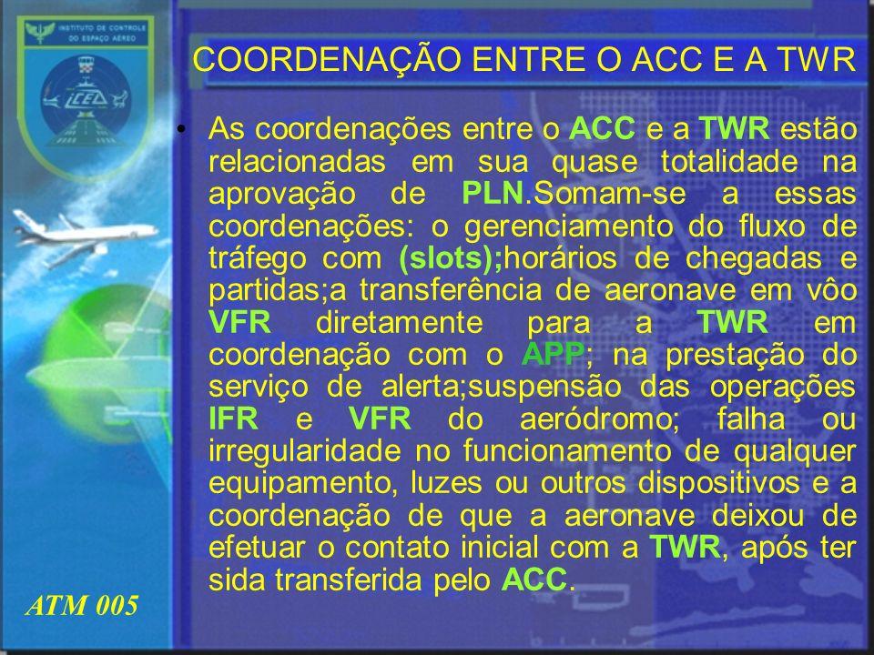 ATM 005 COORDENAÇÃO ENTRE O ACC E A TWR As coordenações entre o ACC e a TWR estão relacionadas em sua quase totalidade na aprovação de PLN.Somam-se a
