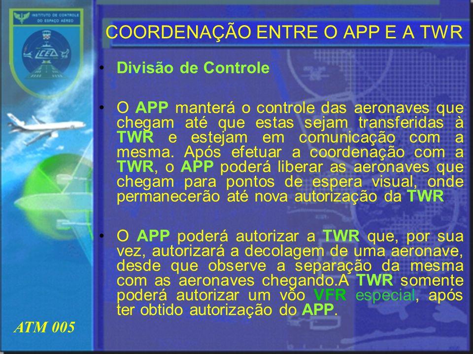 ATM 005 COORDENAÇÃO ENTRE O APP E A TWR Divisão de Controle O APP manterá o controle das aeronaves que chegam até que estas sejam transferidas à TWR e