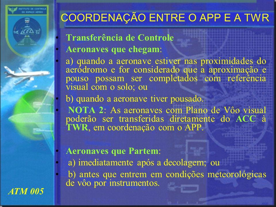 ATM 005 COORDENAÇÃO ENTRE O APP E A TWR Transferência de Controle Aeronaves que chegam: a) quando a aeronave estiver nas proximidades do aeródromo e f