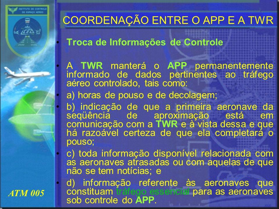 ATM 005 COORDENAÇÃO ENTRE O APP E A TWR Troca de Informações de Controle A TWR manterá o APP permanentemente informado de dados pertinentes ao tráfego