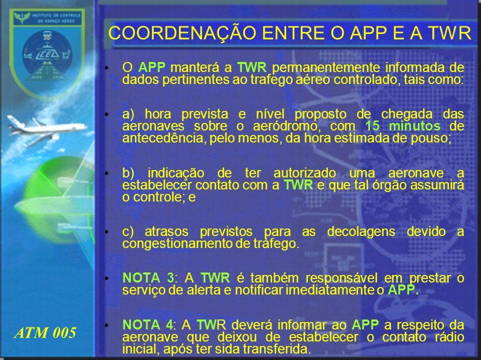 ATM 005 COORDENAÇÃO ENTRE O APP E A TWR O APP manterá a TWR permanentemente informada de dados pertinentes ao trafego aéreo controlado, tais como: a)