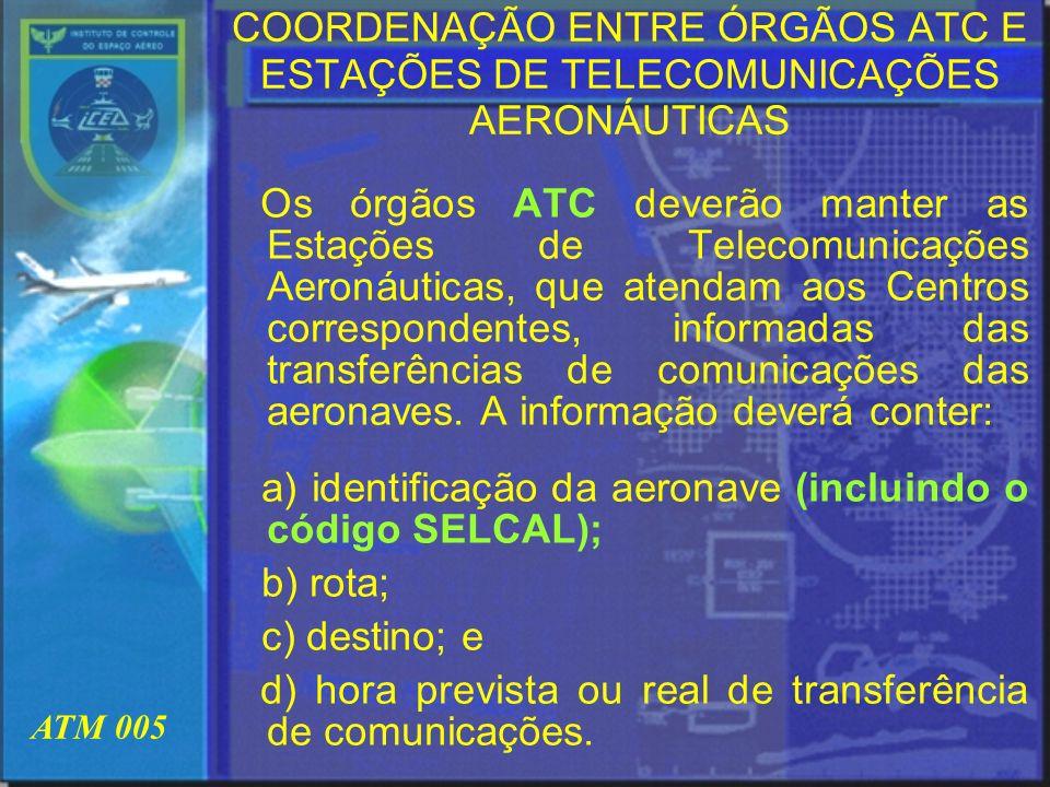 ATM 005 COORDENAÇÃO ENTRE ÓRGÃOS ATC E ESTAÇÕES DE TELECOMUNICAÇÕES AERONÁUTICAS Os órgãos ATC deverão manter as Estações de Telecomunicações Aeronáut