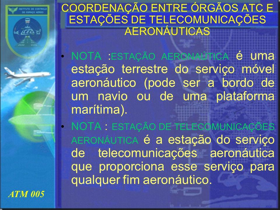 ATM 005 COORDENAÇÃO ENTRE ÓRGÃOS ATC E ESTAÇÕES DE TELECOMUNICAÇÕES AERONÁUTICAS NOTA : ESTAÇÃO AERONAÚTICA é uma estação terrestre do serviço móvel a