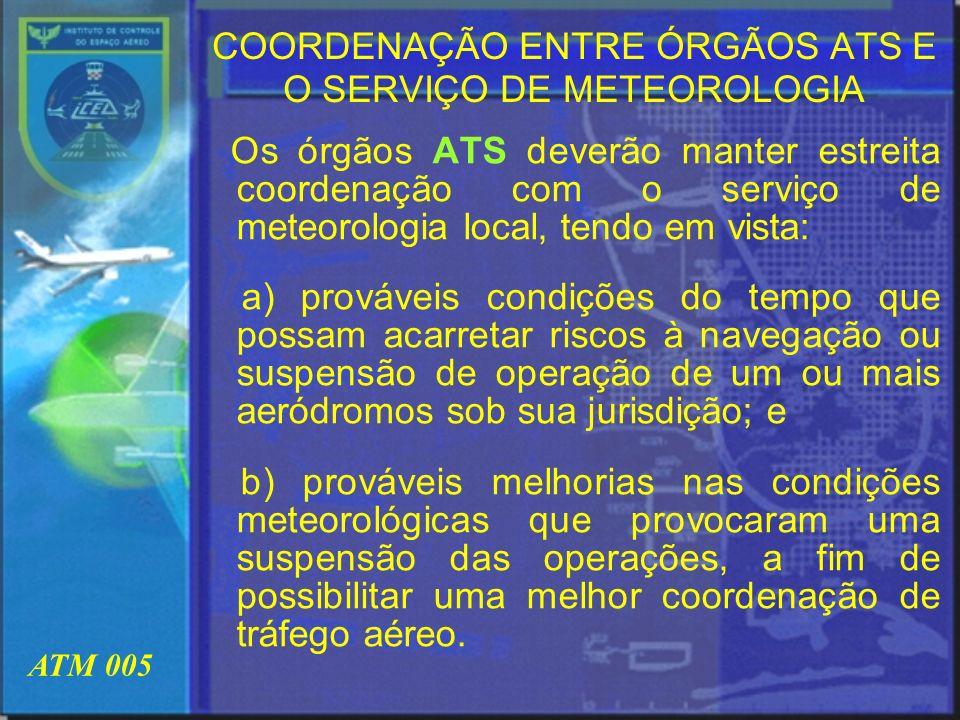 ATM 005 COORDENAÇÃO ENTRE ÓRGÃOS ATS E O SERVIÇO DE METEOROLOGIA Os órgãos ATS deverão manter estreita coordenação com o serviço de meteorologia local