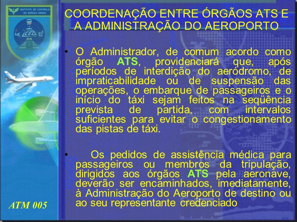 ATM 005 COORDENAÇÃO ENTRE ÓRGÃOS ATS E A ADMINISTRAÇÃO DO AEROPORTO O Administrador, de comum acordo como órgão ATS, providenciará que, após períodos
