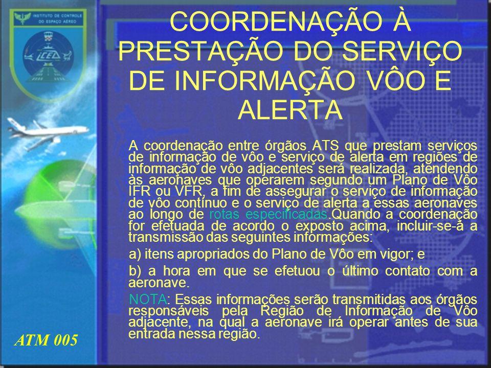 ATM 005 COORDENAÇÃO À PRESTAÇÃO DO SERVIÇO DE INFORMAÇÃO VÔO E ALERTA A coordenação entre órgãos ATS que prestam serviços de informação de vôo e servi
