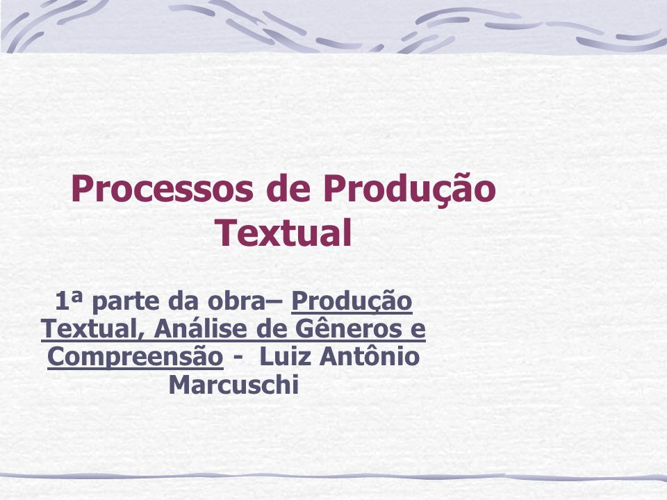 Processos de Produção Textual 1ª parte da obra– Produção Textual, Análise de Gêneros e Compreensão - Luiz Antônio Marcuschi