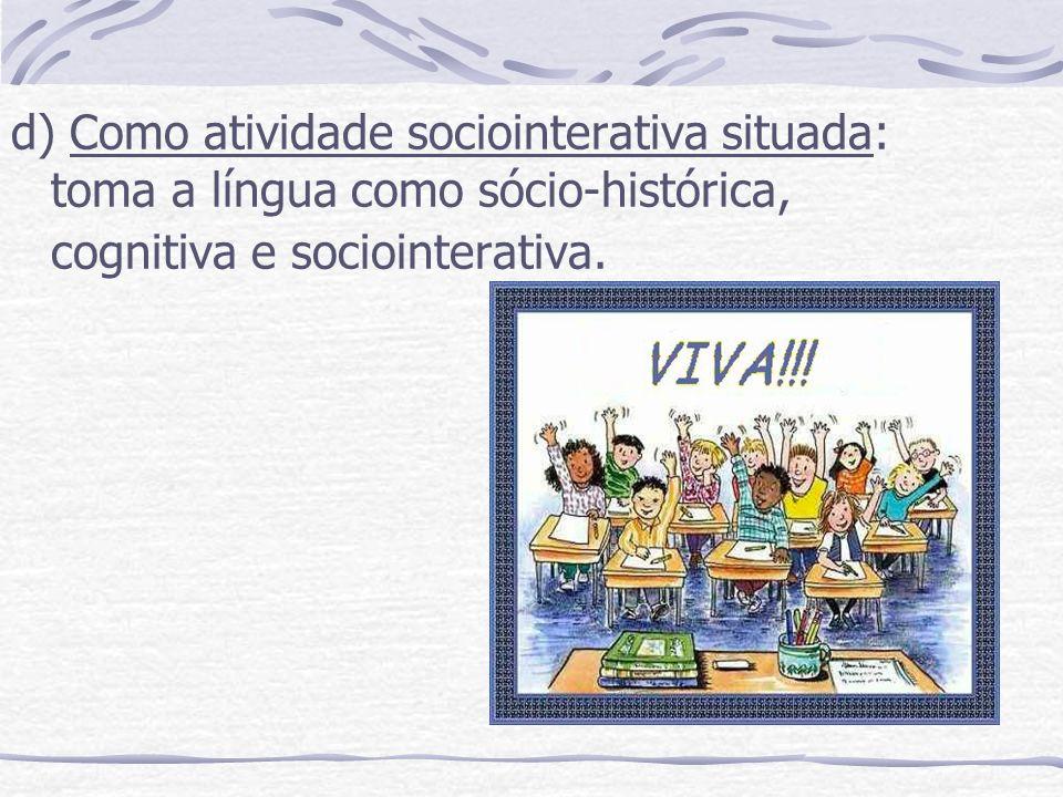d) Como atividade sociointerativa situada: toma a língua como sócio-histórica, cognitiva e sociointerativa.