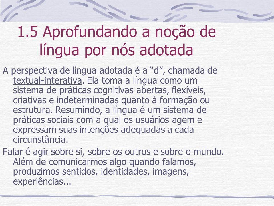 1.5 Aprofundando a noção de língua por nós adotada A perspectiva de língua adotada é a d, chamada de textual-interativa. Ela toma a língua como um sis