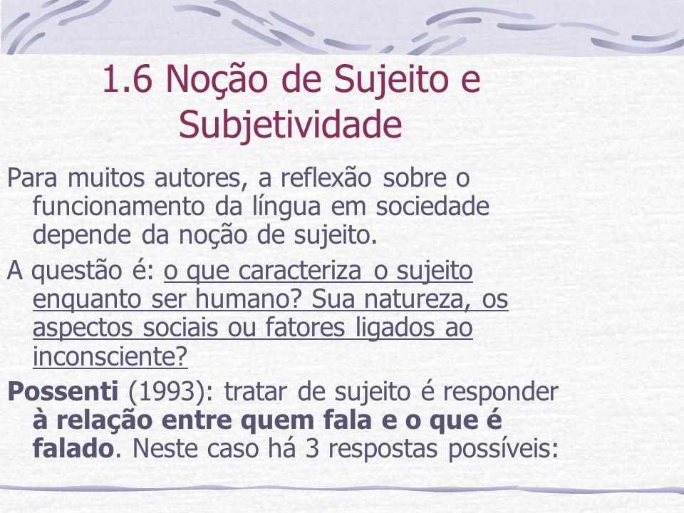 1.6 Noção de Sujeito e Subjetividade Para muitos autores, a reflexão sobre o funcionamento da língua em sociedade depende da noção de sujeito. A quest