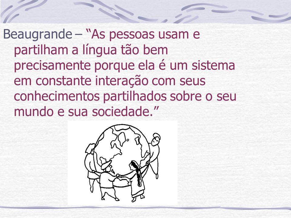 Beaugrande – As pessoas usam e partilham a língua tão bem precisamente porque ela é um sistema em constante interação com seus conhecimentos partilhad