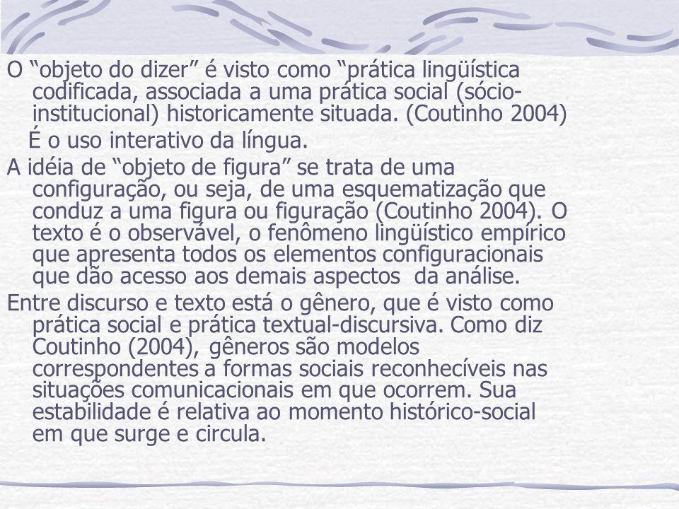 O objeto do dizer é visto como prática lingüística codificada, associada a uma prática social (sócio- institucional) historicamente situada. (Coutinho