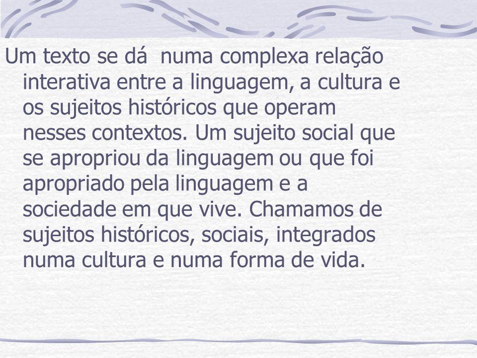 Um texto se dá numa complexa relação interativa entre a linguagem, a cultura e os sujeitos históricos que operam nesses contextos. Um sujeito social q